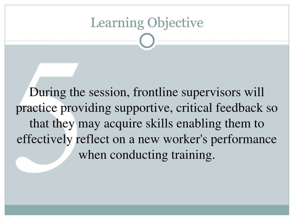 During the session, frontline supervisors will practice providing supportive, critical feedback so that they may acquire skills enabling them to effectively reflect on a new worker's performance when conducting training.