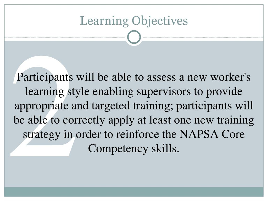 Participants will be able to assess a new worker's learning style enabling supervisors to provide appropriate and targeted training; participants will be able to correctly apply at least one new training strategy in order to reinforce the NAPSA Core Competency skills.