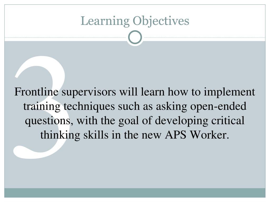 Frontline supervisors will learn how to implement training techniques such as asking open-ended questions, with the goal of developing critical thinking skills in the new APS Worker.