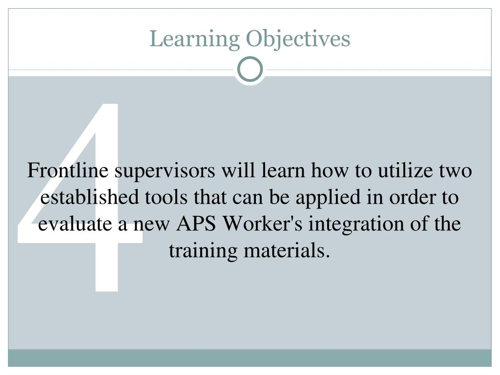 Frontline supervisors will learn how to utilize two established tools that can be applied in order to evaluate a new APS Worker's integration of the training materials.