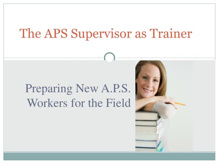 The APS Supervisor as Trainer