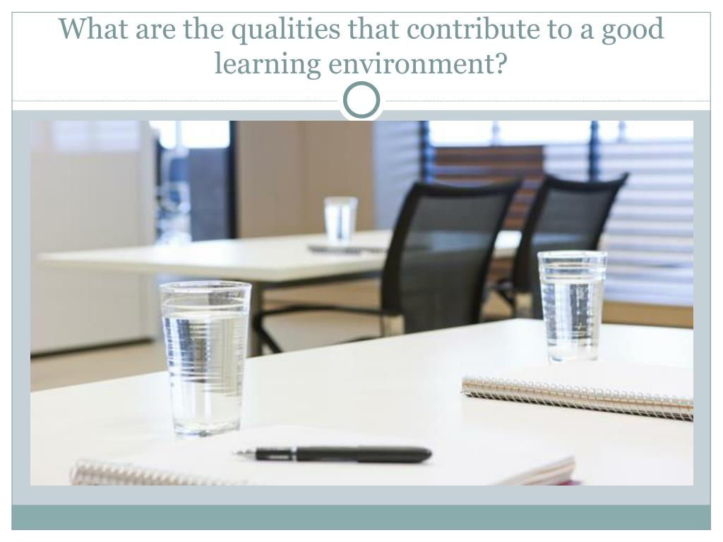 What are the qualities that contribute to a good learning environment?