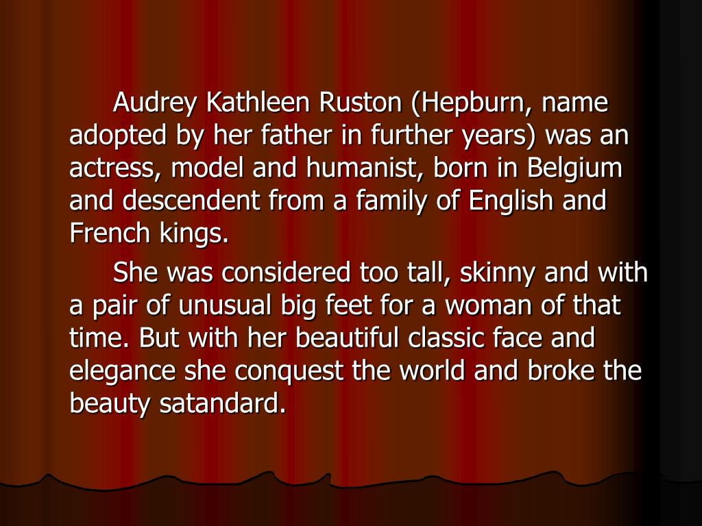 Audrey Kathleen Ruston (Hepburn, name adopted by her father in further years) was an actress, model and humanist, born in Belgium and descendent from a family of English and French kings.