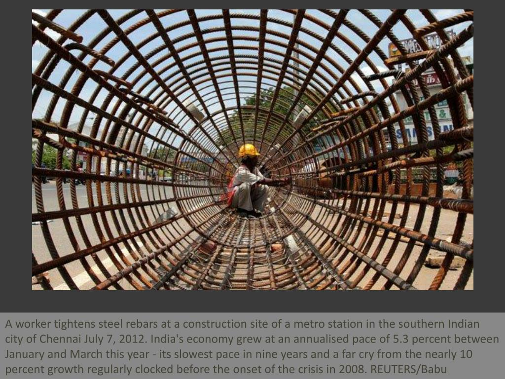A worker tightens steel rebars at a construction site of a metro station in the southern Indian city of Chennai July 7, 2012. India's economy grew at an annualised pace of 5.3 percent between January and March this year - its slowest pace in nine years and a far cry from the nearly 10 percent growth regularly clocked before the onset of the crisis in 2008. REUTERS/Babu