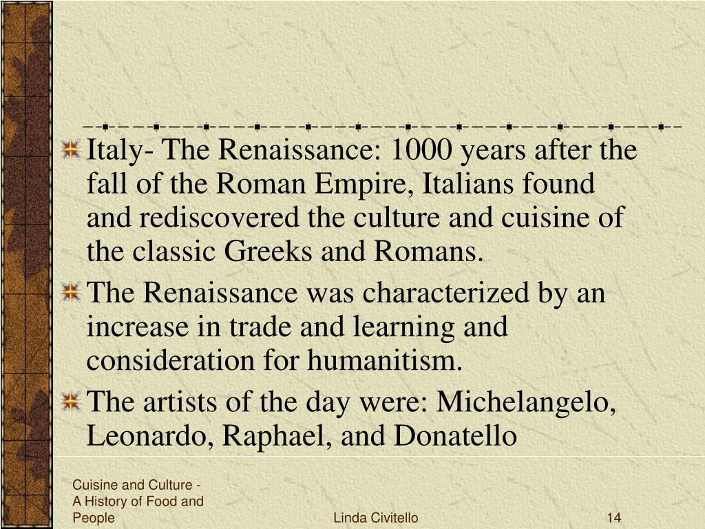 Italy- The Renaissance: 1000 years after the fall of the Roman Empire, Italians found and rediscovered the culture and cuisine of the classic Greeks and Romans.