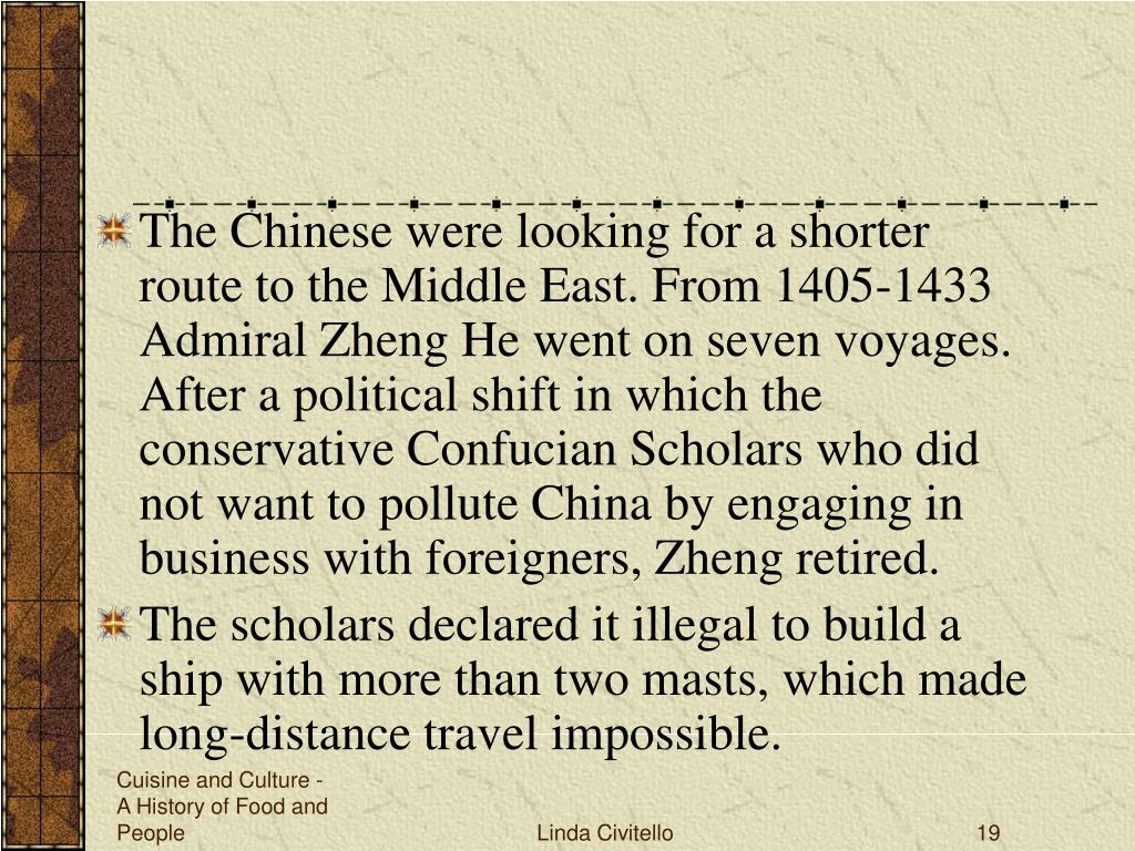 The Chinese were looking for a shorter route to the Middle East. From 1405-1433 Admiral Zheng He went on seven voyages. After a political shift in which the conservative Confucian Scholars who did not want to pollute China by engaging in business with foreigners, Zheng retired.