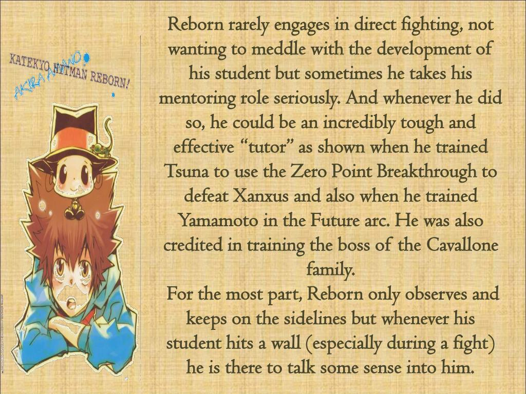 "Reborn rarely engages in direct fighting, not wanting to meddle with the development of his student but sometimes he takes his mentoring role seriously. And whenever he did so, he could be an incredibly tough and effective ""tutor"" as shown when he trained"