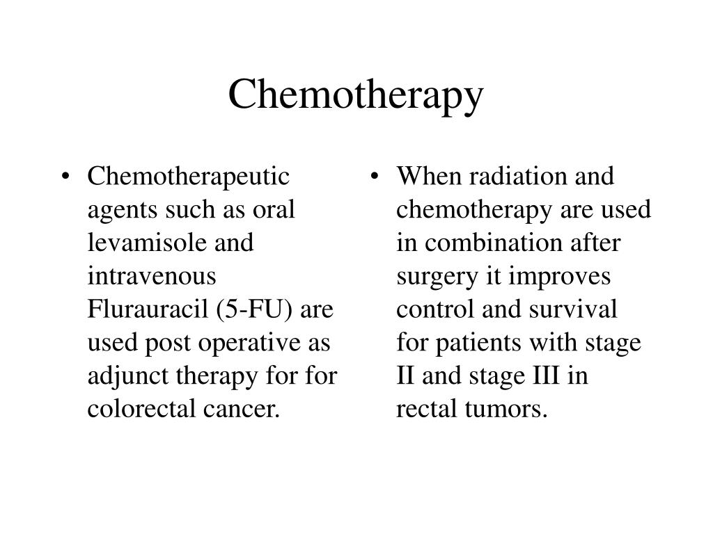 Chemotherapeutic agents such as oral levamisole and intravenous Flurauracil (5-FU) are used post operative as adjunct therapy for for colorectal cancer.