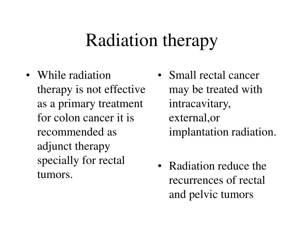 While radiation therapy is not effective as a primary treatment for colon cancer it is recommended as adjunct therapy specially for rectal  tumors.