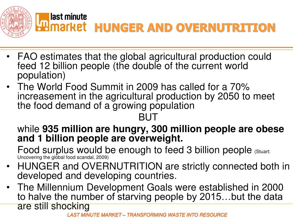 FAO estimates that the global agricultural production could feed 12 billion people (the double of the current world population)