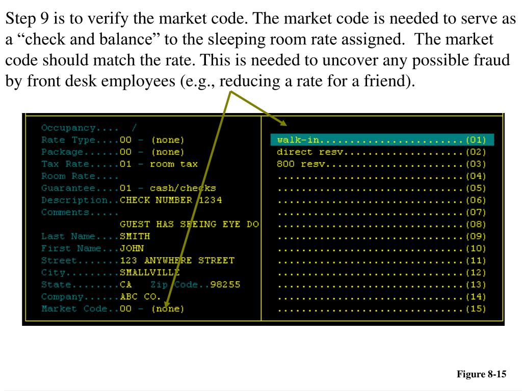 "Step 9 is to verify the market code. The market code is needed to serve as a ""check and balance"" to the sleeping room rate assigned.  The market code should match the rate. This is needed to uncover any possible fraud by front desk employees (e.g., reducing a rate for a friend)."
