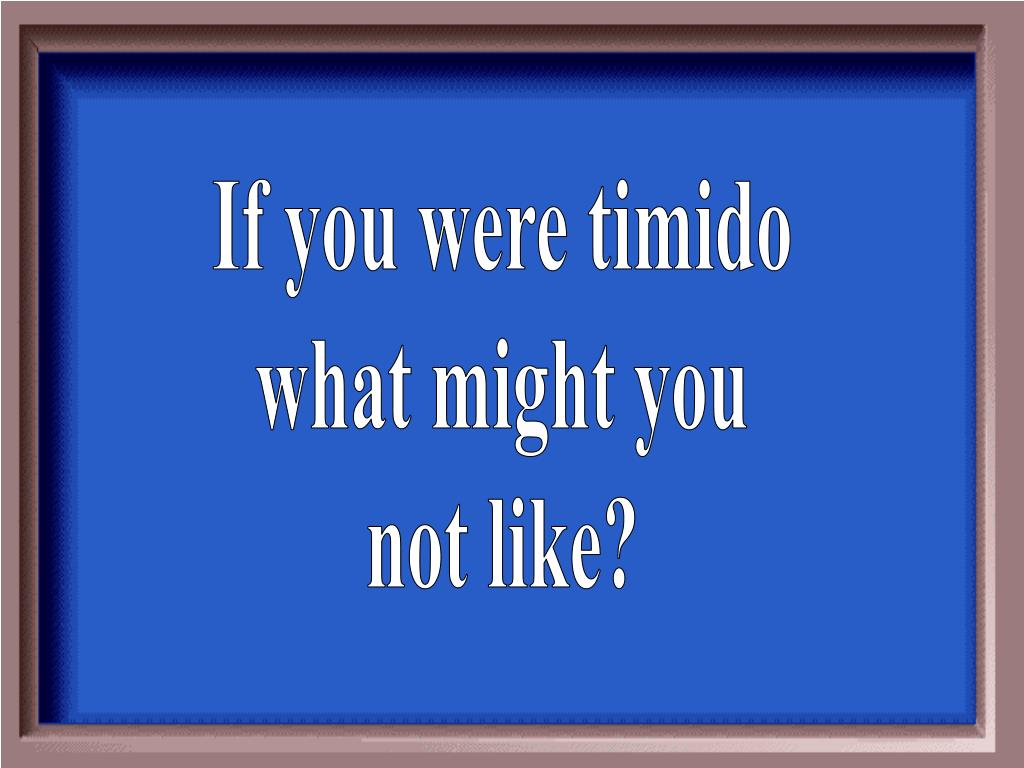 If you were timido