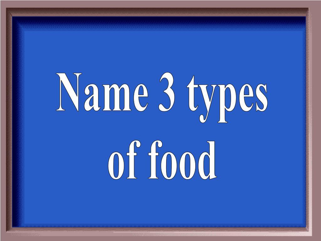 Name 3 types