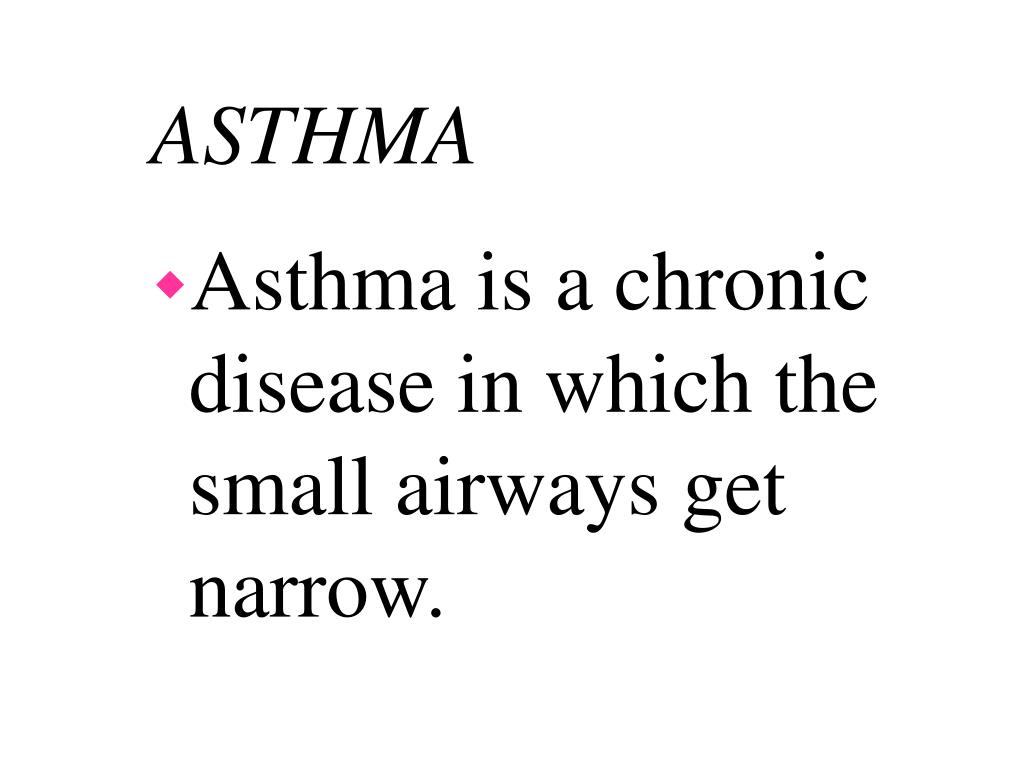 Asthma is a chronic disease in which the small airways get narrow.