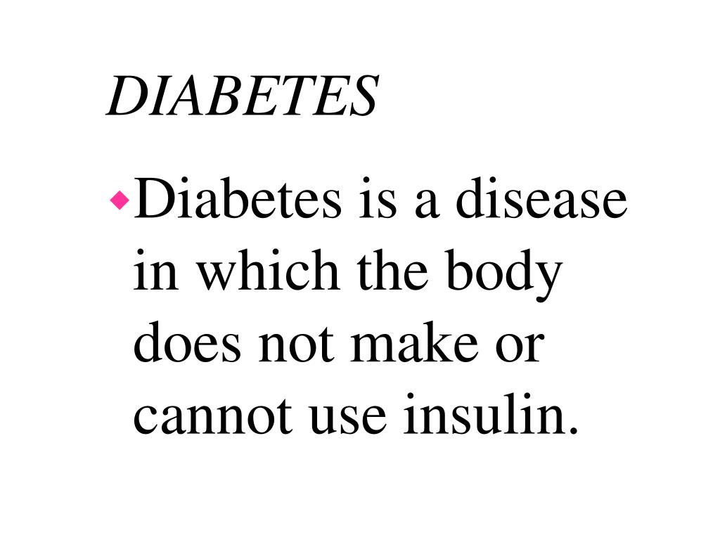 Diabetes is a disease in which the body does not make or cannot use insulin.