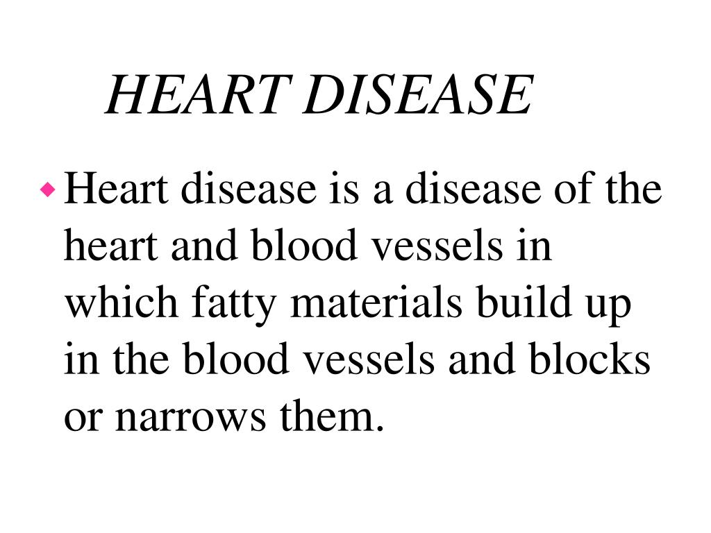 Heart disease is a disease of the heart and blood vessels in which fatty materials build up in the blood vessels and blocks or narrows them.