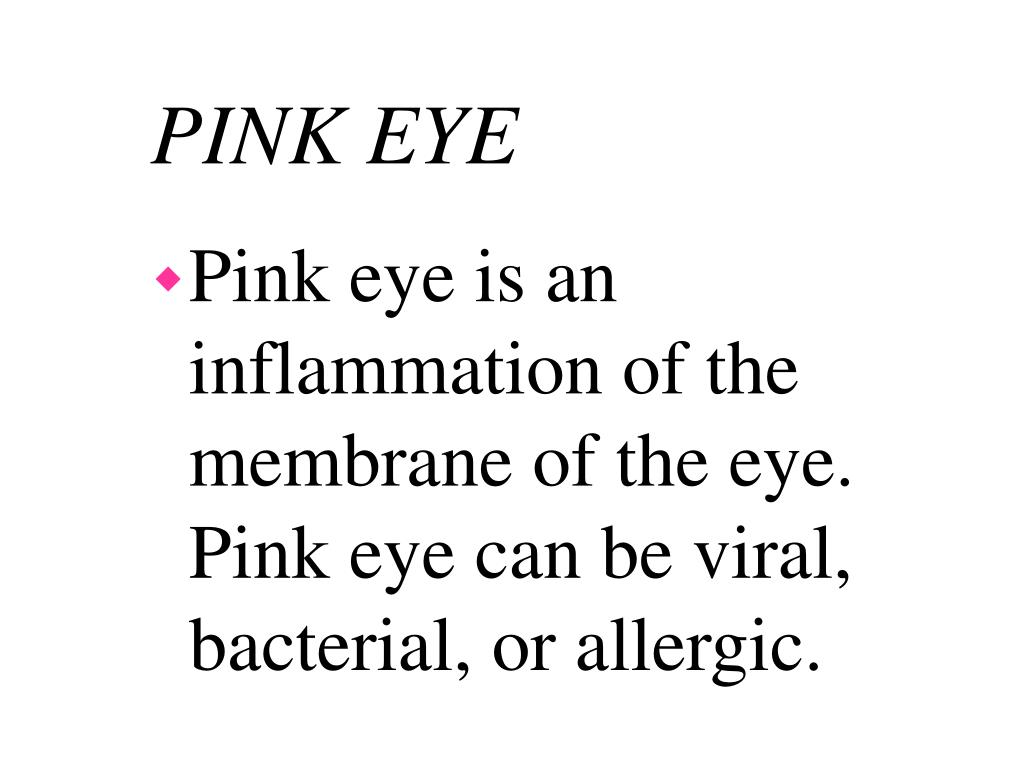 Pink eye is an inflammation of the membrane of the eye.  Pink eye can be viral, bacterial, or allergic.