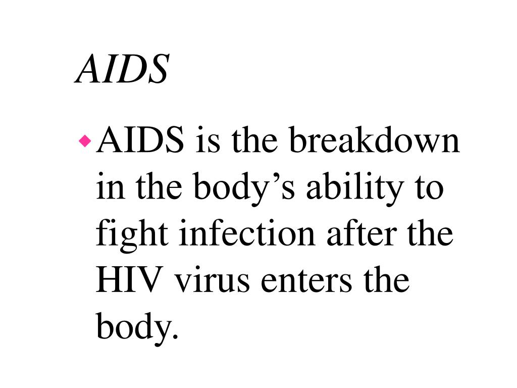AIDS is the breakdown in the body's ability to fight infection after the HIV virus enters the body.