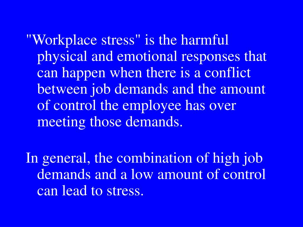 """Workplace stress"" is the harmful physical and emotional responses that can happen when there is a conflict between job demands and the amount of control the employee has over meeting those demands."
