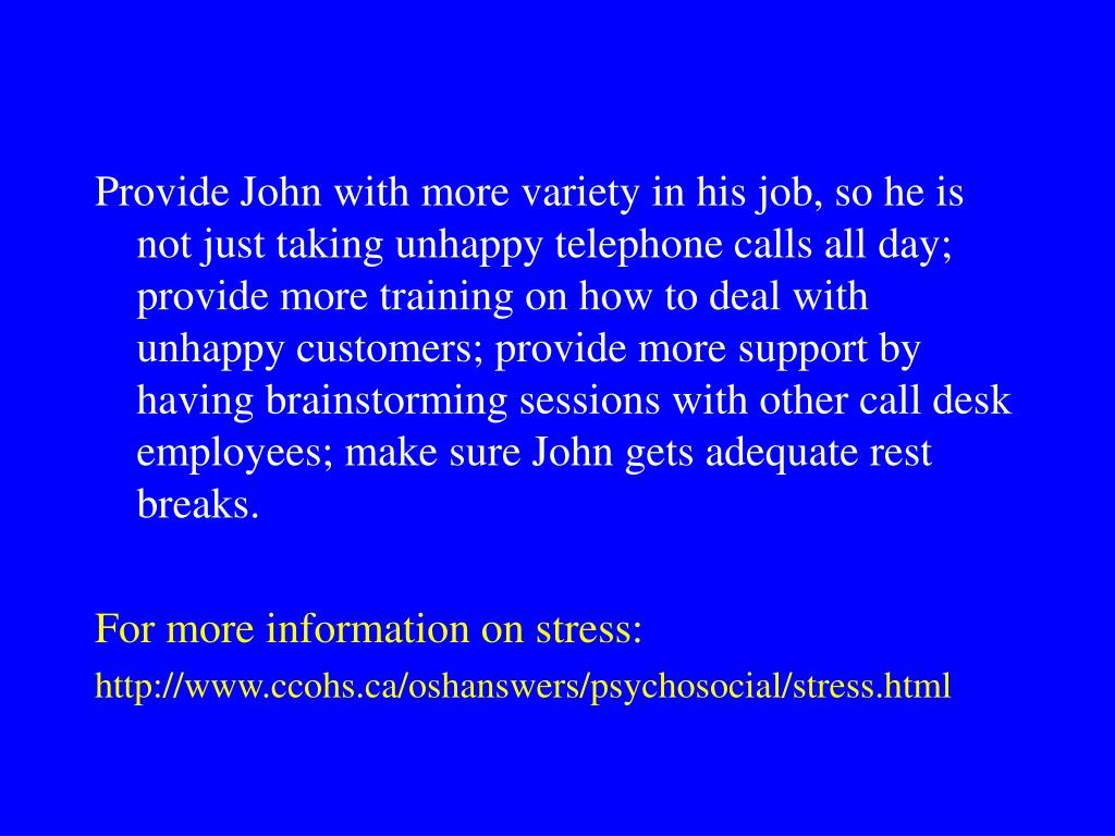 Provide John with more variety in his job, so he is not just taking unhappy telephone calls all day; provide more training on how to deal with unhappy customers; provide more support by having brainstorming sessions with other call desk employees; make sure John gets adequate rest breaks.