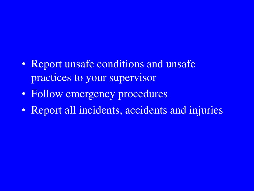 Report unsafe conditions and unsafe practices to your supervisor