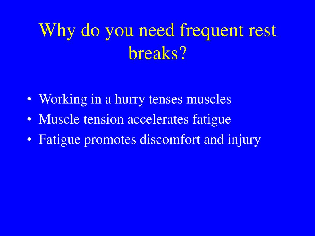 Why do you need frequent rest breaks?