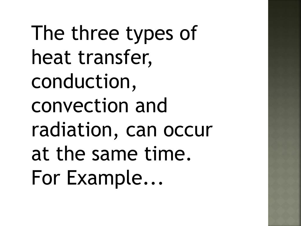 The three types of heat transfer, conduction, convection and radiation, can occur at the same time.  For Example...