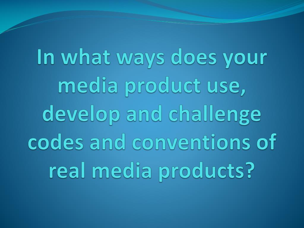 In what ways does your media product use, develop and challenge codes and conventions of real media products?
