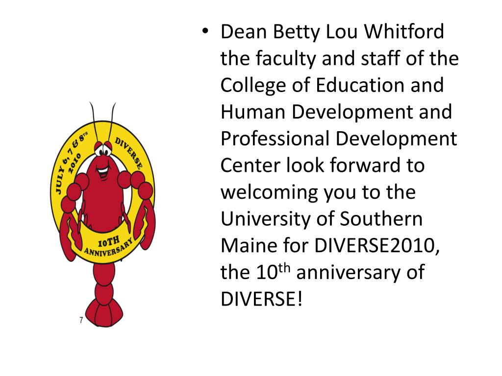 Dean Betty Lou Whitford the faculty and staff of the College of Education and Human Development and Professional Development Center look forward to welcoming you to the University of Southern Maine for DIVERSE2010, the 10