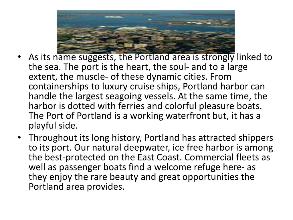 As its name suggests, the Portland area is strongly linked to the sea. The port is the heart, the soul- and to a large extent, the muscle- of these dynamic cities. From containerships to luxury cruise ships, Portland harbor can handle the largest seagoing vessels. At the same time, the harbor is dotted with ferries and colorful pleasure boats. The Port of Portland is a working waterfront but, it has a playful side.
