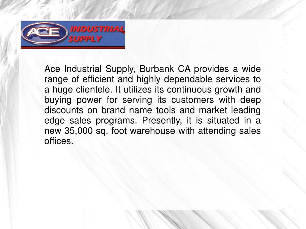 Ace Industrial Supply, Burbank CA provides a wide range of efficient and highly dependable services to a huge clientele. It utilizes its continuous growth and buying power for serving its customers with deep discounts on brand name tools and market leading edge sales programs. Presently, it is situated in a new 35,000 sq. foot warehouse with attending sales offices.
