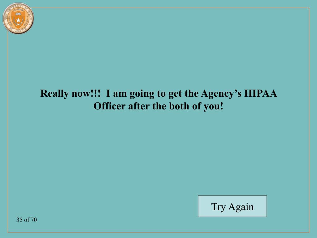 Really now!!!  I am going to get the Agency's HIPAA Officer after the both of you!