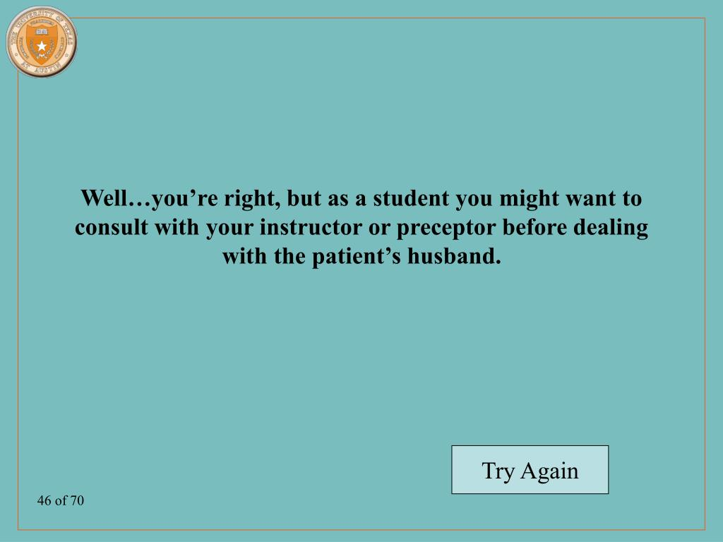 Well…you're right, but as a student you might want to consult with your instructor or preceptor before dealing with the patient's husband.