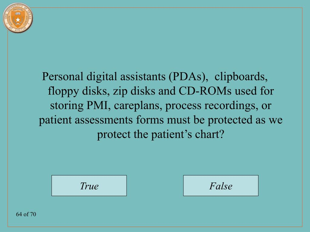 Personal digital assistants (PDAs),  clipboards, floppy disks, zip disks and CD-ROMs used for storing PMI, careplans, process recordings, or patient assessments forms must be protected as we protect the patient's chart?