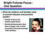 bright futures focus one question