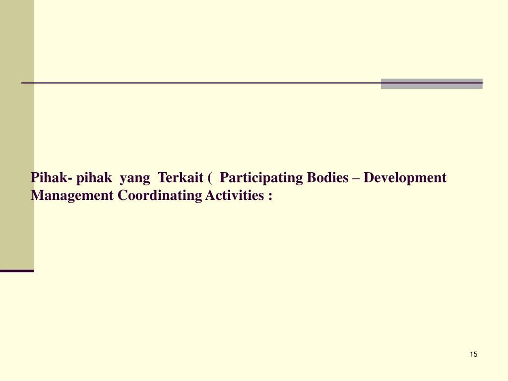Pihak- pihak  yang  Terkait (  Participating Bodies – Development Management Coordinating Activities :