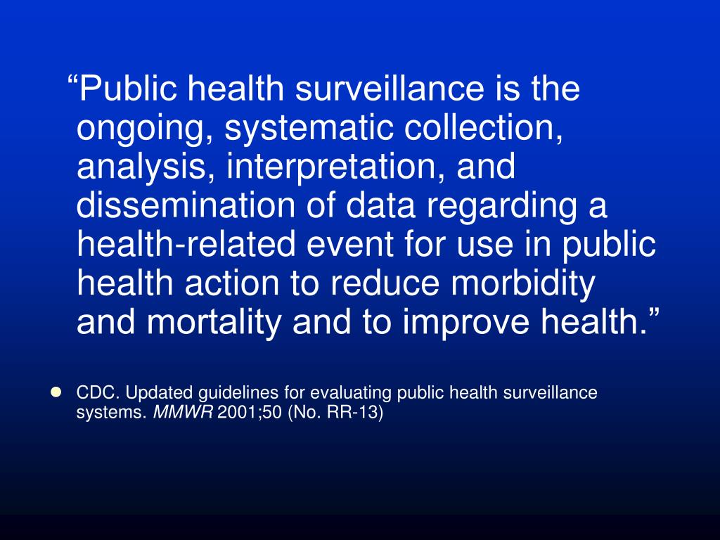 """Public health surveillance is the ongoing, systematic collection, analysis, interpretation, and dissemination of data regarding a health-related event for use in public health action to reduce morbidity and mortality and to improve health."""