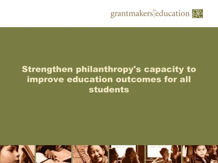 Strengthen philanthropy s capacity to improve education outcomes for all students