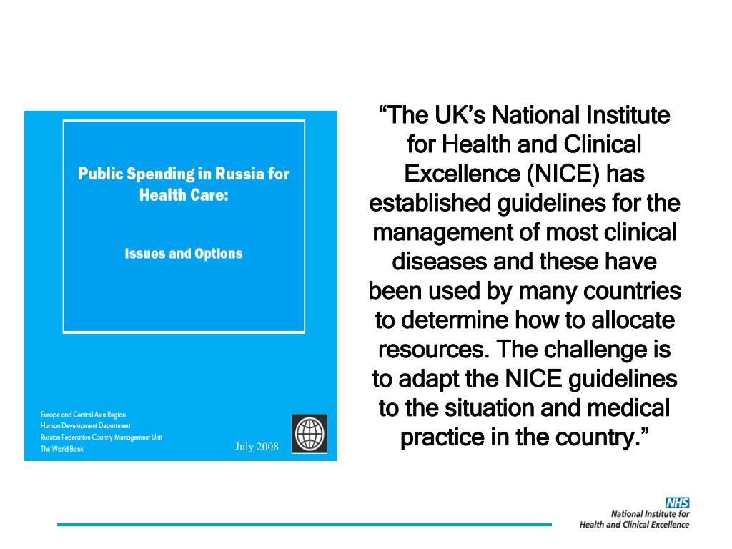 """The UK's National Institute for Health and Clinical Excellence (NICE) has established guidelines for the management of most clinical diseases and these have been used by many countries to determine how to allocate resources. The challenge is to adapt the NICE guidelines to the situation and medical practice in the country."""
