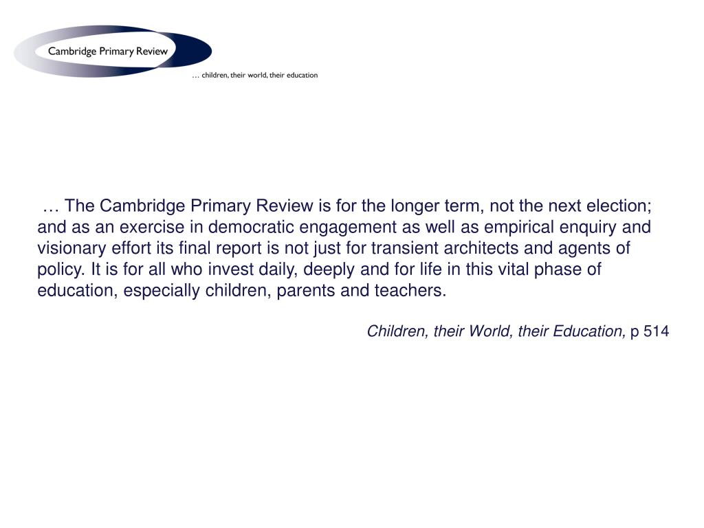 … The Cambridge Primary Review is for the longer term, not the next election; and as an exercise in democratic engagement as well as empirical enquiry and visionary effort its final report is not just for transient architects and agents of policy. It is for all who invest daily, deeply and for life in this vital phase of education, especially children, parents and teachers.