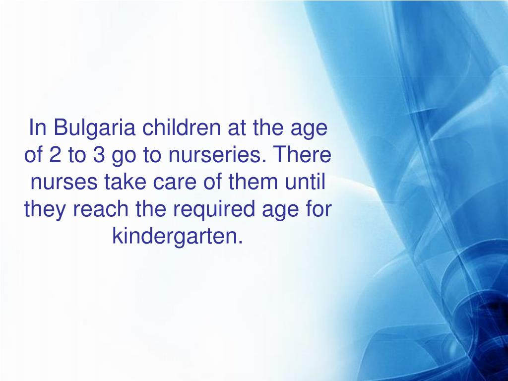 In Bulgaria children at the age of 2 to 3 go to nurseries. There nurses take care of them until they reach the required age for kindergarten.