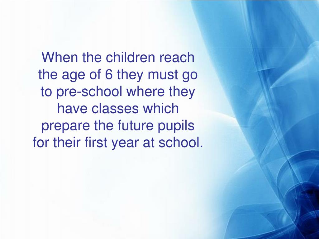 When the children reach the age of 6 they must go to pre-school where they have classes which prepare the future pupils for their first year at school.