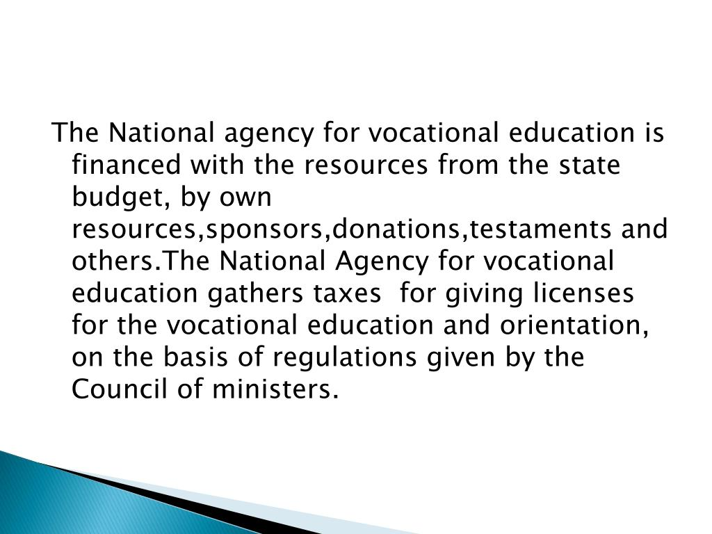 The National agency for vocational education is financed with the resources from the state budget, by own resources,sponsors,donations,testaments and others.The National Agency for vocational education gathers taxes  for giving licenses for the vocational education and orientation, on the basis of regulations given by the Council of ministers.
