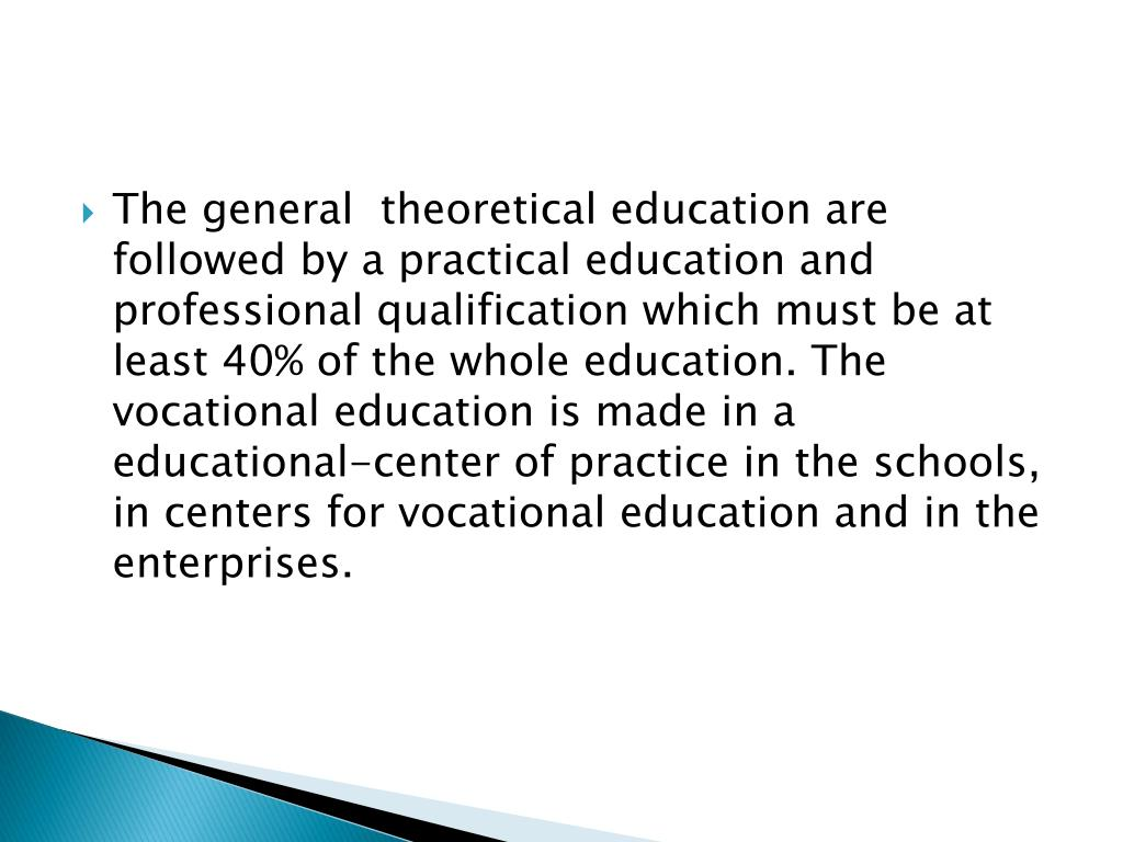 The general  theoretical education are followed by a practical education and professional qualification which must be at least 40% of the whole education. The vocational education is made in a educational-center of practice in the schools, in centers for vocational education and in the enterprises.