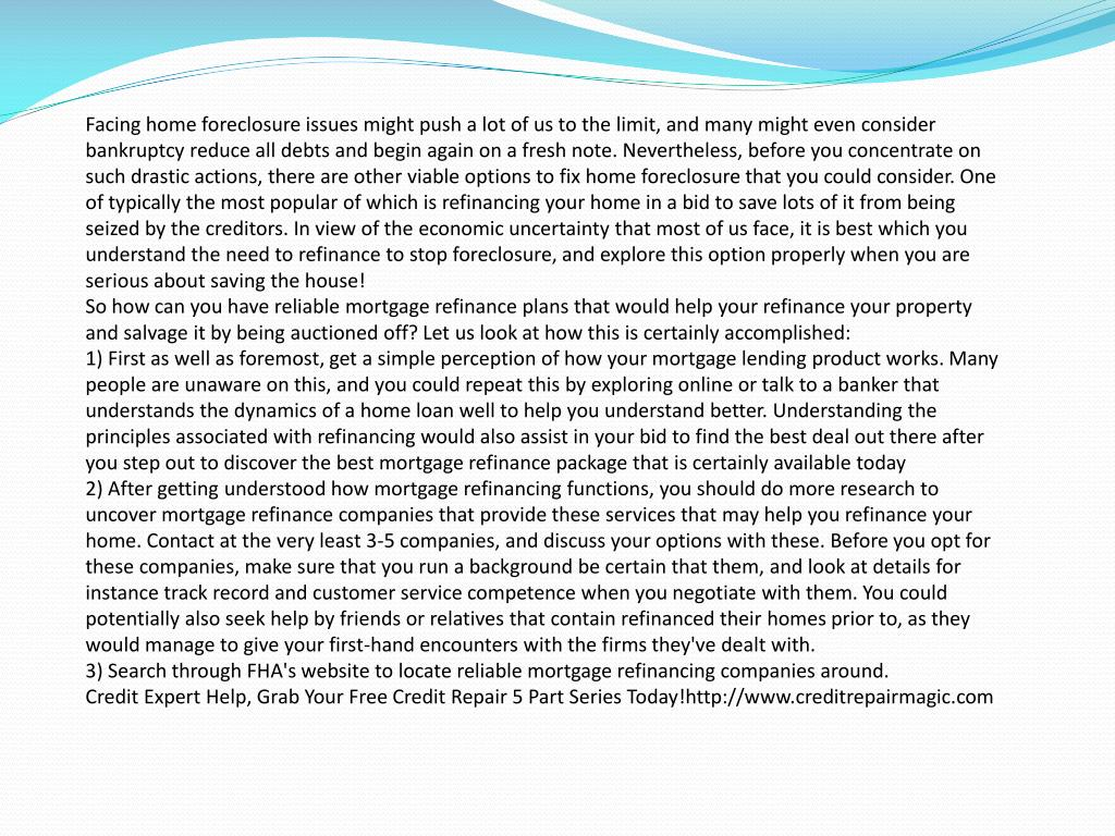 Facing home foreclosure issues might push a lot of us to the limit, and many might even consider bankruptcy reduce all debts and begin again on a fresh note. Nevertheless, before you concentrate on such drastic actions, there are other viable options to fix home foreclosure that you could consider. One of typically the most popular of which is refinancing your home in a bid to save lots of it from being seized by the creditors. In view of the economic uncertainty that most of us face, it is best which you understand the need to refinance to stop foreclosure, and explore this option properly when you are serious about saving the house!