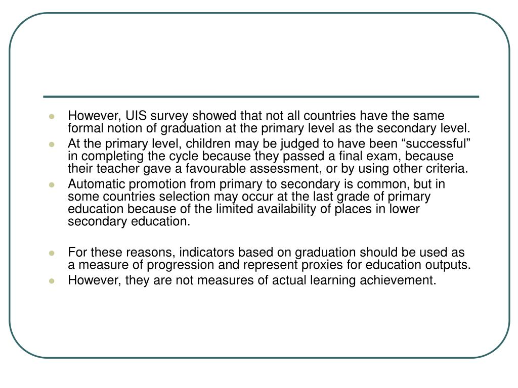However, UIS survey showed that not all countries have the same formal notion of graduation at the primary level as the secondary level.
