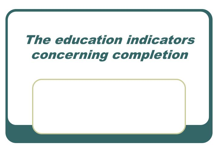 The education indicators concerning completion l.jpg