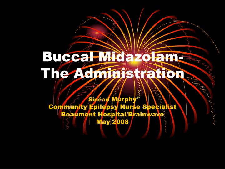 Buccal midazolam the administration l.jpg