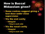 how is buccal midazolam given
