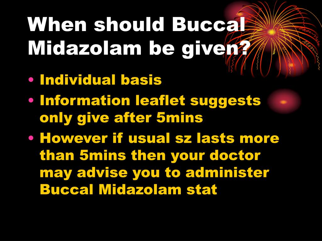 When should Buccal Midazolam be given?